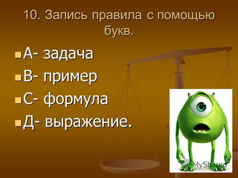10. Запись правила с помощью букв. А- задача А- задача В- пример В- пример С- формула С- формула Д- выражение. Д- выражение.
