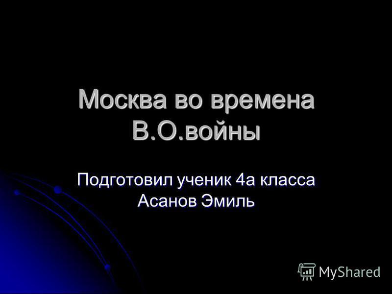 Москва во времена В.О.войны Подготовил ученик 4 а класса Асанов Эмиль