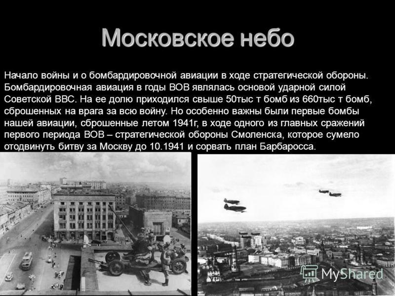 Московское небо Начало войны и о бомбардировочной авиации в ходе стратегической обороны. Бомбардировочная авиация в годы ВОВ являлась основой ударной силой Советской ВВС. На ее долю приходился свыше 50 тыс т бомб из 660 тыс т бомб, сброшенных на враг