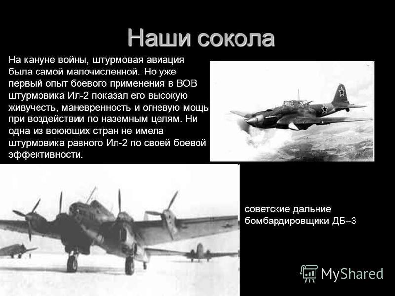 Наши сокола Наши сокола советские дальние бомбардировщики ДБ–3 На кануне войны, штурмовая авиация была самой малочисленной. Но уже первый опыт боевого применения в ВОВ штурмовика Ил-2 показал его высокую живучесть, маневренность и огневую мощь при во