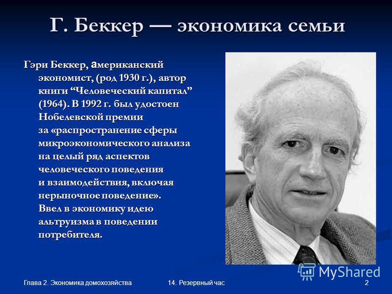 Глава 2. Экономика домохозяйства 214. Резервный час Г. Беккер экономика семьи Гэри Беккер, американский экономист, (род 1930 г.), автор книги Человеческий капитал (1964). В 1992 г. был удостоен Нобелевской премии за «распространение сферы микроэконом
