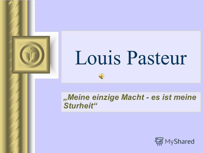 Louis Pasteur Meine einzige Macht - es ist meine Sturheit