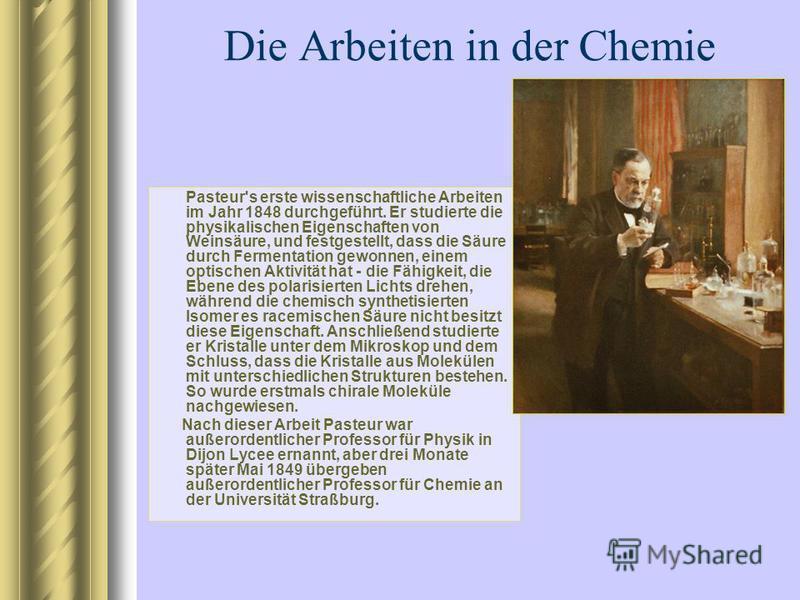 Die Arbeiten in der Chemie Pasteur's erste wissenschaftliche Arbeiten im Jahr 1848 durchgeführt. Er studierte die physikalischen Eigenschaften von Weinsäure, und festgestellt, dass die Säure durch Fermentation gewonnen, einem optischen Aktivität hat