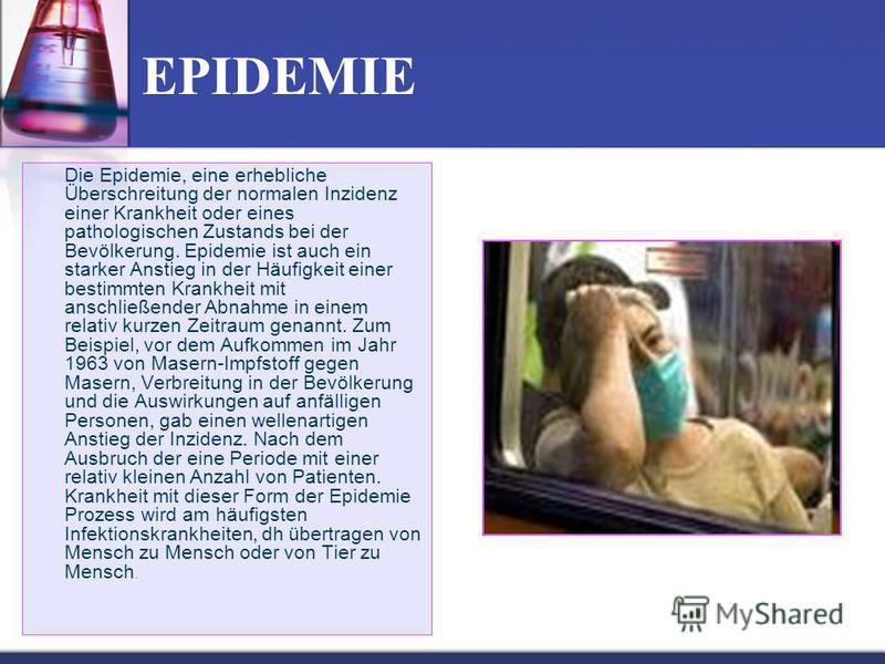 EPIDEMIE Die Epidemie, eine erhebliche Überschreitung der normalen Inzidenz einer Krankheit oder eines pathologischen Zustands bei der Bevölkerung. Epidemie ist auch ein starker Anstieg in der Häufigkeit einer bestimmten Krankheit mit anschließender