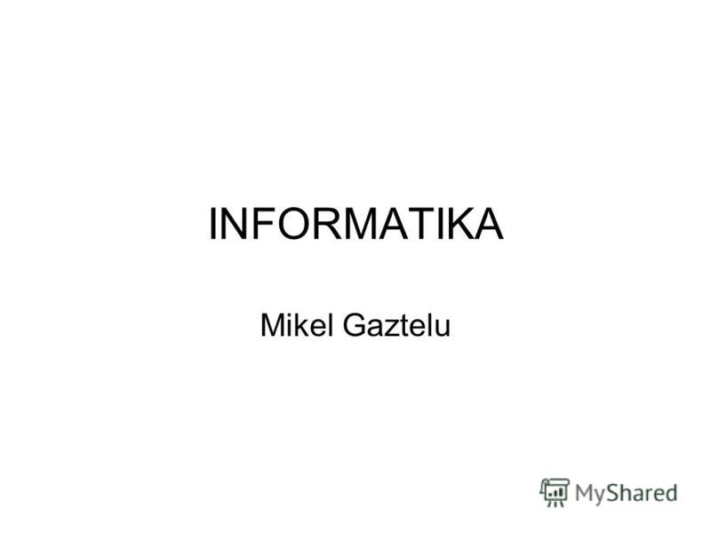 INFORMATIKA Mikel Gaztelu