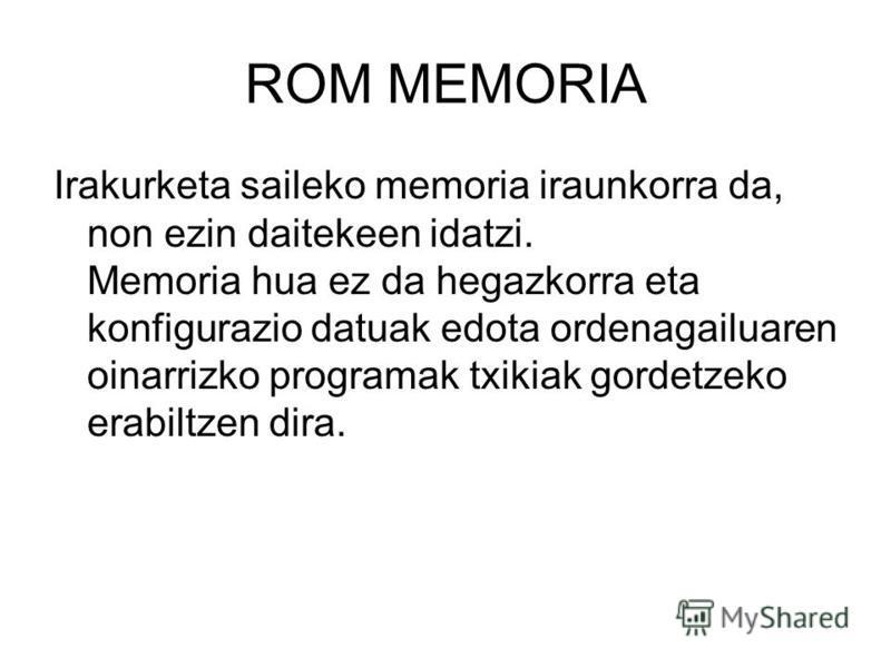 ROM MEMORIA Irakurketa saileko memoria iraunkorra da, non ezin daitekeen idatzi. Memoria hua ez da hegazkorra eta konfigurazio datuak edota ordenagailuaren oinarrizko programak txikiak gordetzeko erabiltzen dira.