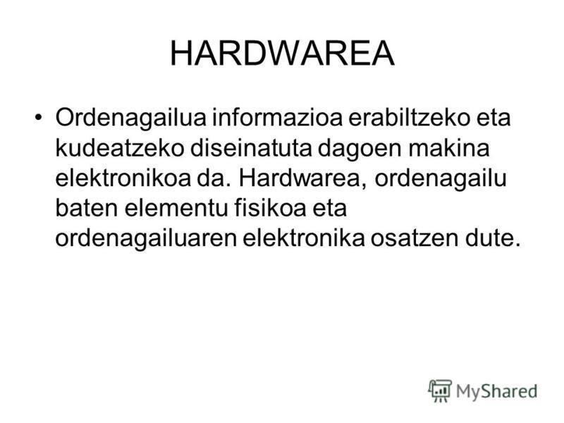 HARDWAREA Ordenagailua informazioa erabiltzeko eta kudeatzeko diseinatuta dagoen makina elektronikoa da. Hardwarea, ordenagailu baten elementu fisikoa eta ordenagailuaren elektronika osatzen dute.