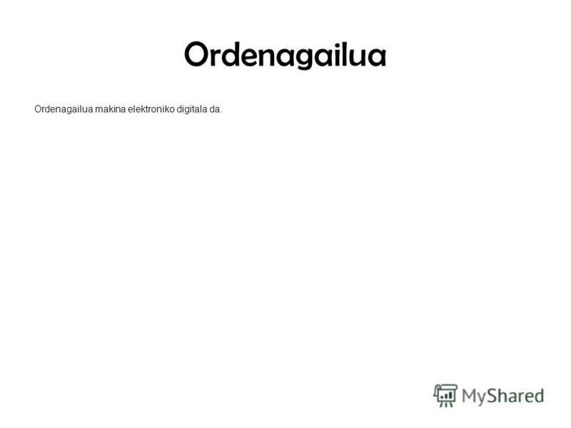 Ordenagailua Ordenagailua makina elektroniko digitala da.