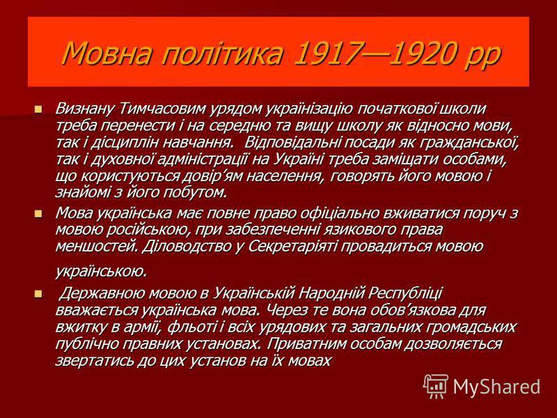 Мовна політика 19171920 рр Визнану Тимчасовим урядом українізацію початкової школи треба перенести і на середню та вищу школу як відносно мови, так і дісциплін навчання. Відповідальні посади як гражданської, так і духовної адміністрації на Україні тр
