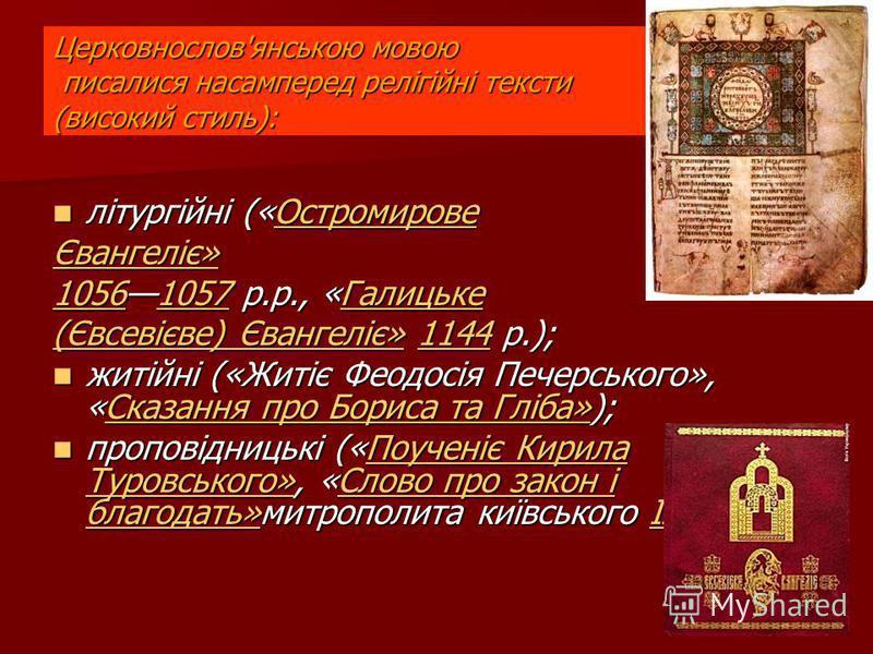 Церковнослов'янською мовою писалися насамперед релігійні тексти (високий стиль): літургійні («Остромирове літургійні («ОстромировеОстромирове Євангеліє»Євангеліє» Євангеліє» Євангеліє» 105610561057 р.р., «Галицьке 1057Галицьке 10561057Галицьке (Євсев