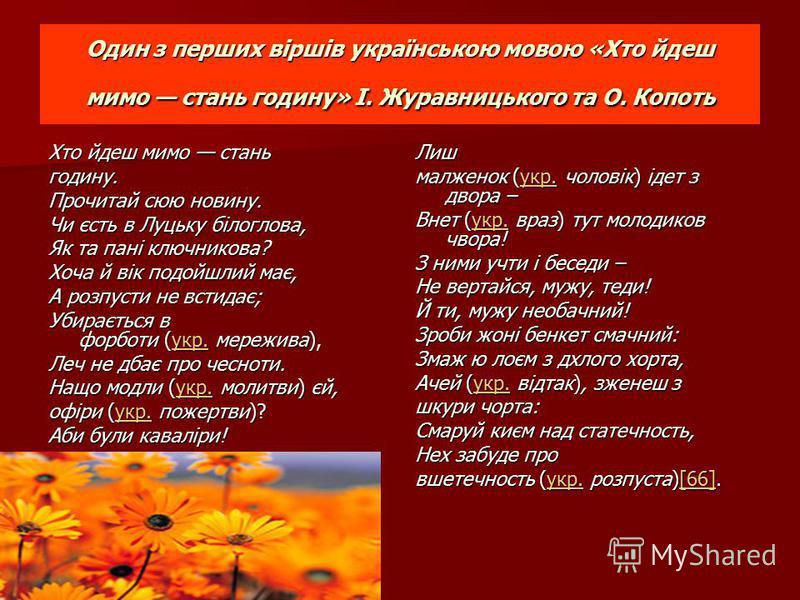 Один з перших віршів українською мовою «Хто йдеш мимо стань годину» І. Журавницького та О. Копоть Хто йдеш мимо стань годину. Прочитай сюю новину. Чи єсть в Луцьку білоглова, Як та пані ключникова? Хоча й вік подойшлий має, А розпусти не встидає; Уби