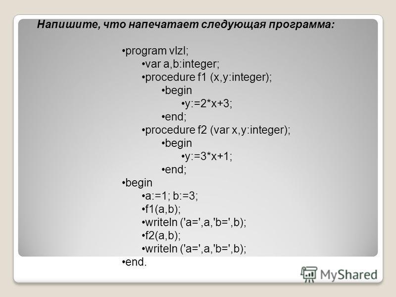 Напишите, что напечатает следующая программа: program vlzl; var a,b:integer; procedure f1 (x,y:integer); begin y:=2*x+3; end; procedure f2 (var x,y:integer); begin y:=3*x+1; end; begin a:=1; b:=3; f1(a,b); writeln ('a=',a,'b=',b); f2(a,b); writeln ('