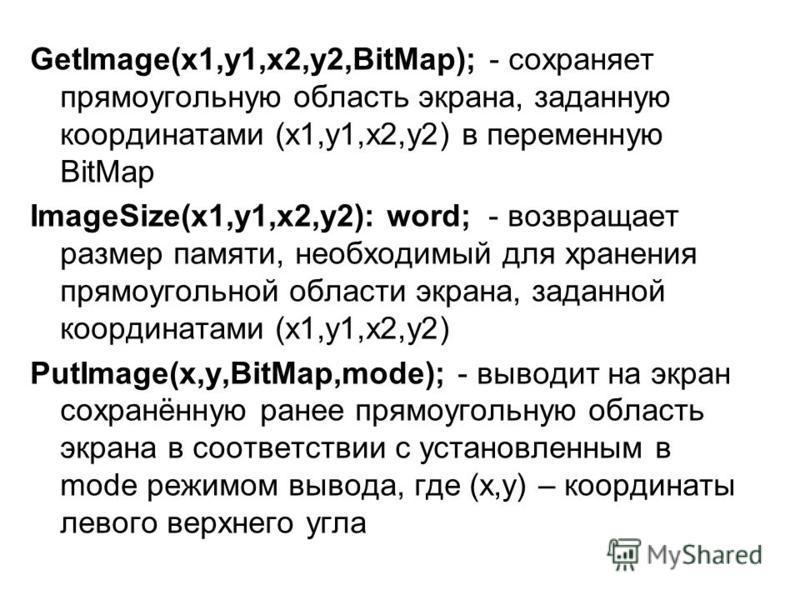 GetImage(x1,y1,x2,y2,BitMap); - сохраняет прямоугольную область экрана, заданную координатами (x1,y1,x2,y2) в переменную BitMap ImageSize(x1,y1,x2,y2): word; - возвращает размер памяти, необходимый для хранения прямоугольной области экрана, заданной