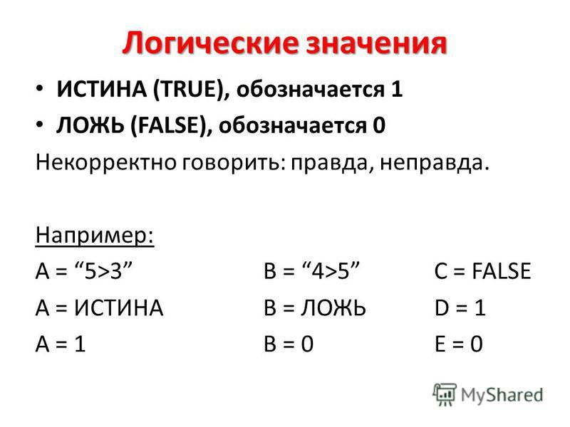 Логические значения ИСТИНА (TRUE), обозначается 1 ЛОЖЬ (FALSE), обозначается 0 Некорректно говорить: правда, неправда. Например: A = 5>3B = 4>5C = FALSE A = ИСТИНАB = ЛОЖЬD = 1 A = 1B = 0E = 0