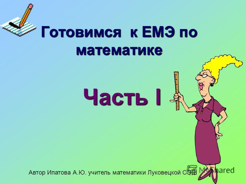 Готовимся к ЕМЭ по математике Часть I Автор Ипатова А.Ю. учитель математики Луковецкой СОШ
