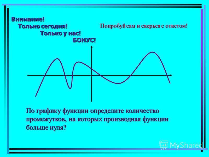 Внимание! Только сегодня! Только у нас! БОНУС! Попробуй сам и сверься с ответом! По графику функции определите количество промежутков, на которых производная функции больше нуля?