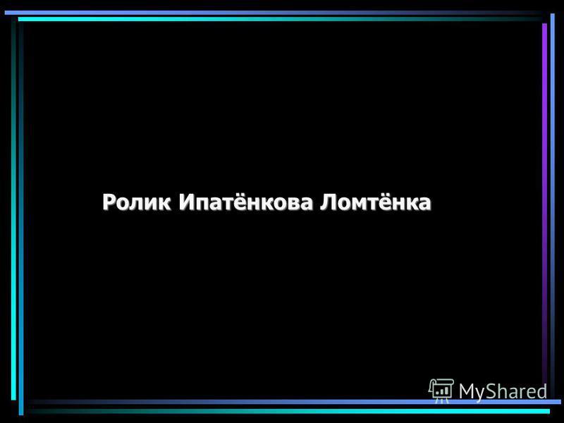 Ролик Ипатёнкова Ломтёнка