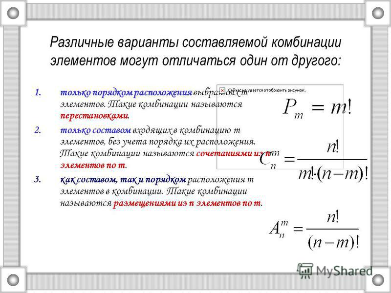 Различные варианты составляемой комбинации элементов могут отличаться один от другого: 1. только порядком расположения 1. только порядком расположения выбранных m элементов. Такие комбинации называются перестановками. 2. только составом входящих в ко