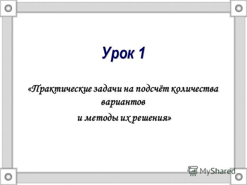 Урок 1 Практические задачи на подсчёт количества вариантов «Практические задачи на подсчёт количества вариантов и методы их решения» и методы их решения»