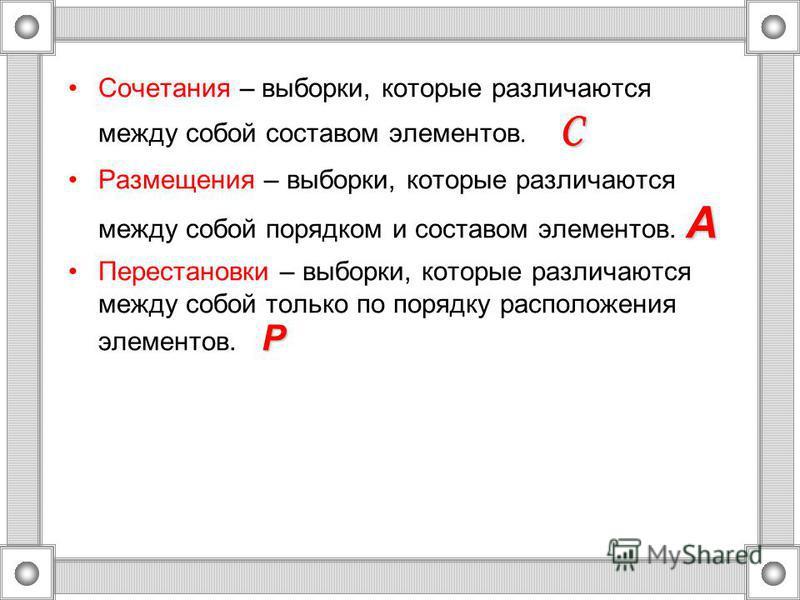 CСочетания – выборки, которые различаются между собой составом элементов. C AРазмещения – выборки, которые различаются между собой порядком и составом элементов. A PПерестановки – выборки, которые различаются между собой только по порядку расположени