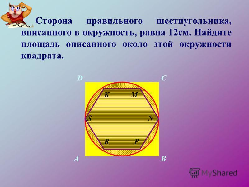 Сторона правильного шестиугольника, вписанного в окружность, равна 12 см. Найдите площадь описанного около этой окружности квадрата. AB CD S RP N MK