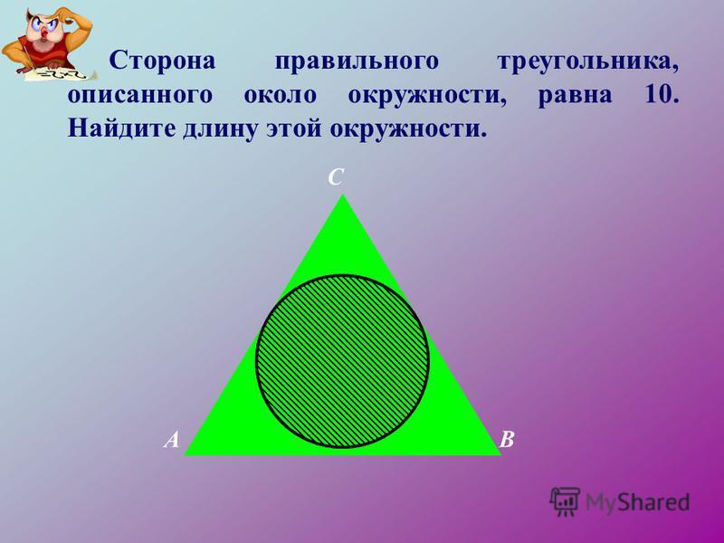 Сторона правильного треугольника, описанного около окружности, равна 10. Найдите длину этой окружности. AB C