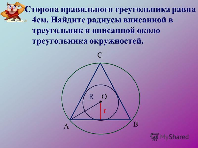 Сторона правильного треугольника равна 4 см. Найдите радиусы вписанной в треугольник и описанной около треугольника окружностей. ОR r А В С