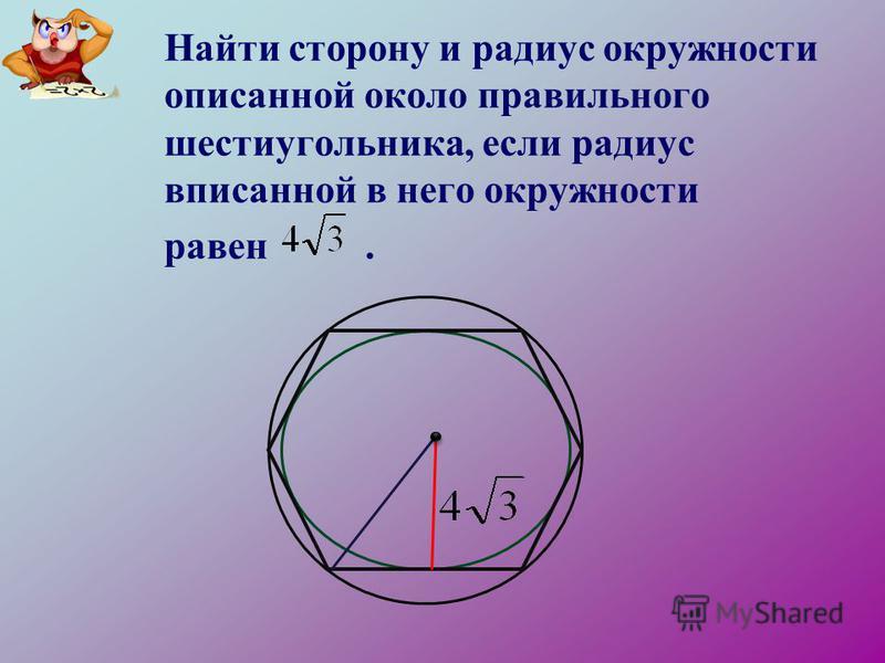 Найти сторону и радиус окружности описанной около правильного шестиугольника, если радиус вписанной в него окружности равен.