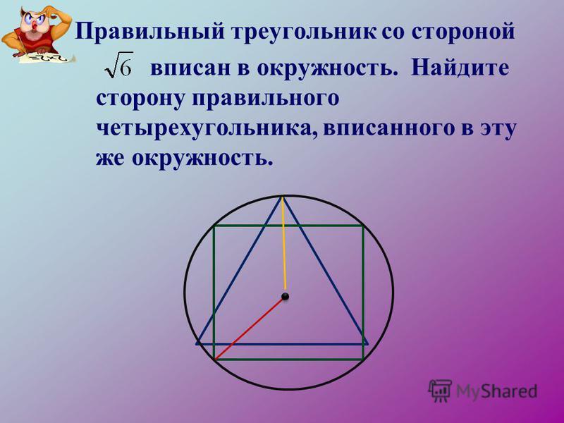 Правильный треугольник со стороной вписан в окружность. Найдите сторону правильного четырехугольника, вписанного в эту же окружность.