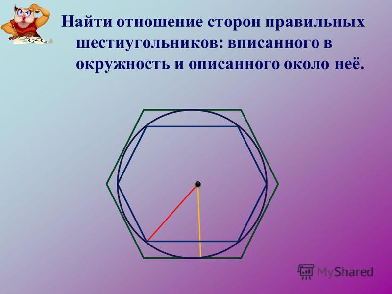 Найти отношение сторон правильных шестиугольников: вписанного в окружность и описанного около неё.