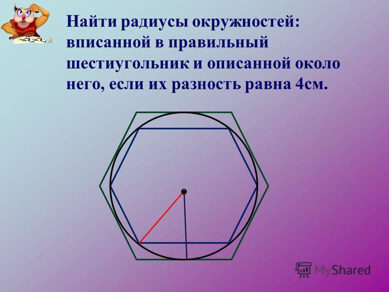 Найти радиусы окружностей: вписанной в правильный шестиугольник и описанной около него, если их разность равна 4 см.