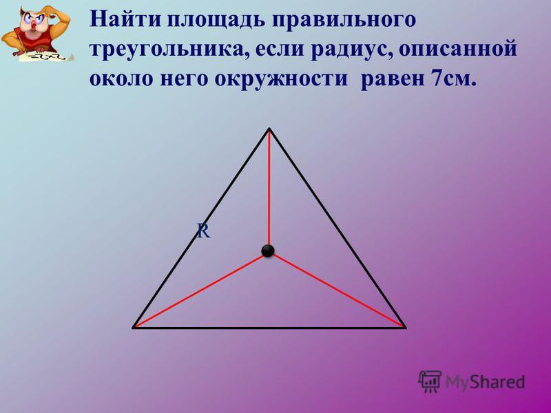 Найти площадь правильного треугольника, если радиус, описанной около него окружности равен 7 см. R