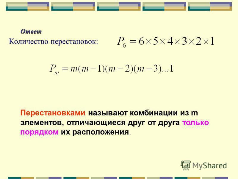 Ответ Количество перестановок: Перестановками называют комбинации из m элементов, отличающиеся друг от друга только порядком их расположения.