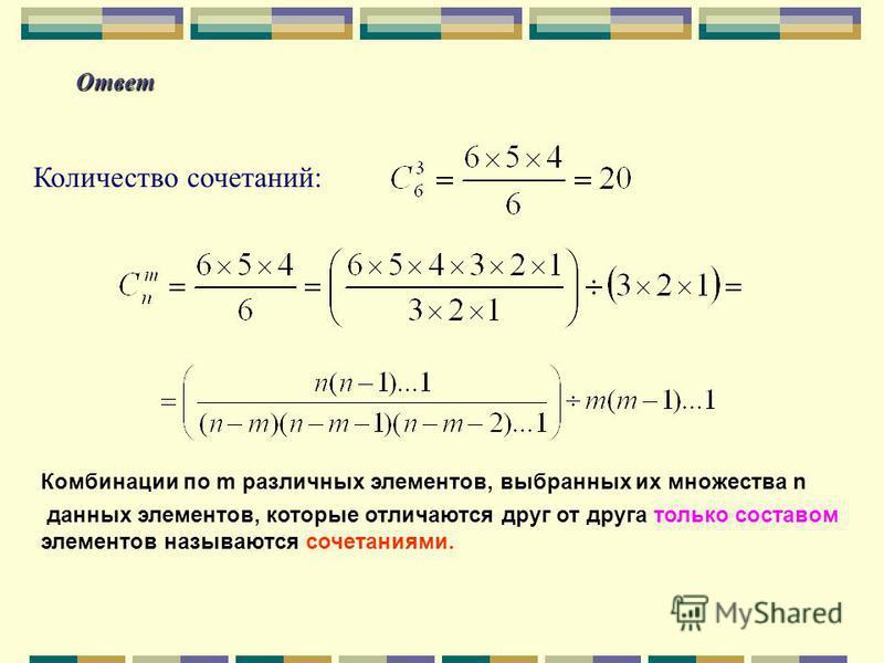 Ответ Количество сочетаний: Комбинации по m различных элементов, выбранных их множества n данных элементов, которые отличаются друг от друга только составом элементов называются сочетаниями.