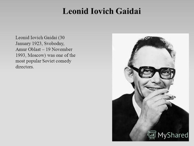 Leonid Iovich Gaidai Leonid Iovich Gaidai (30 January 1923, Svobodny, Amur Oblast – 19 November 1993, Moscow) was one of the most popular Soviet comedy directors.