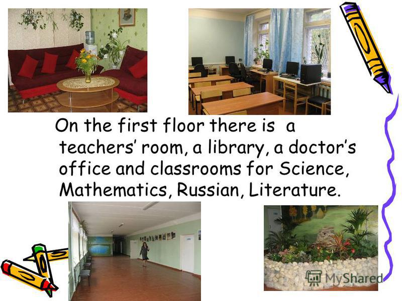 On the first floor there is a teachers room, a library, a doctors office and classrooms for Science, Mathematics, Russian, Literature.