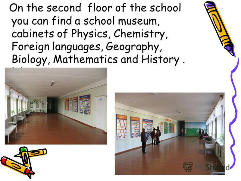 On the second floor of the school you can find a school museum, cabinets of Physics, Chemistry, Foreign languages, Geography, Biology, Mathematics and History. labs.