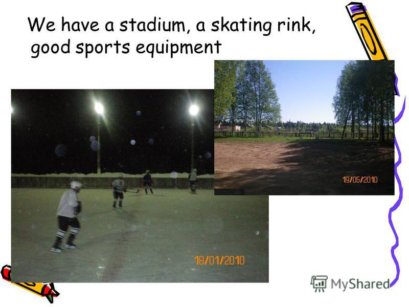 We have a stadium, a skating rink, good sports equipment