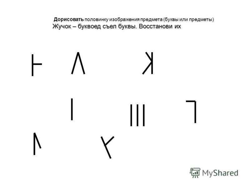 Дорисовать половинку изображения предмета (буквы или предметы) Жучок – буквоед съел буквы. Восстанови их