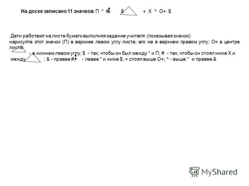 На доске записано 11 значков: П * # & + X ^ O+ $ Дети работают на листе бумаги выполняя задание учителя: (показывая значок) нарисуйте этот значок (П) в верхнее левом углу листа; его же в верхнем правом углу; О+ в центре листа; - в нижнем левом углу;