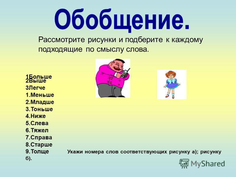 Рассмотрите рисунки и подберите к каждому подходящие по смыслу слова. 1Больше 2Выше 3Легче 1. Меньше 2. Младше 3. Тоньше 4. Ниже 5. Слева 6. Тяжел 7. Справа 8. Старше 9. Толще Укажи номера слов соответствующих рисунку а); рисунку б).