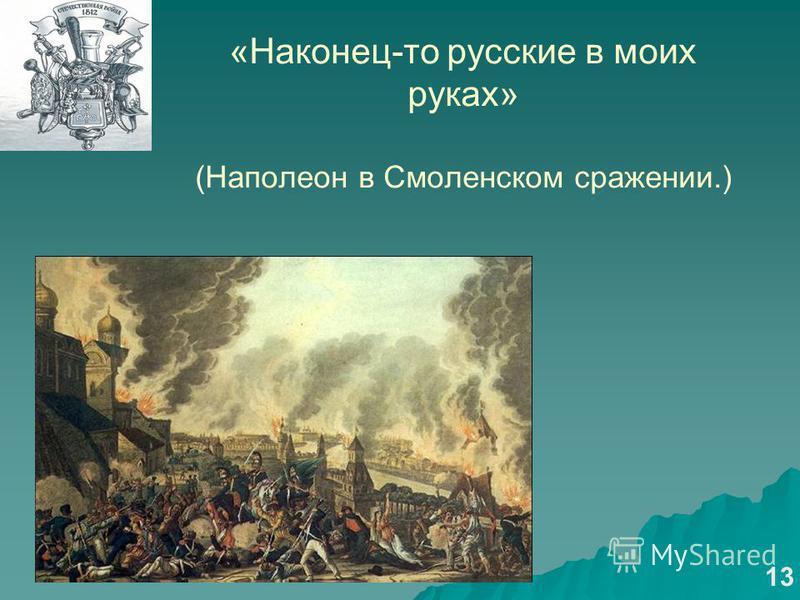 «Наконец-то русские в моих руках» (Наполеон в Смоленском сражении.) 13