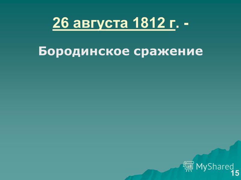 26 августа 1812 г. - Бородинское сражение 15