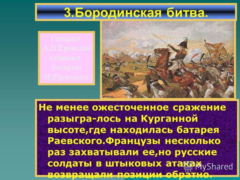 Не менее ожесточенное сражение разыгра-лось на Курганной высоте,где находилась батарея Раевского.Французы несколько раз захватывали ее,но русские солдаты в штыковых атаках возвращали позиции обратно. 3. Бородинская битва. Генерал А.П.Ермолов отбивает
