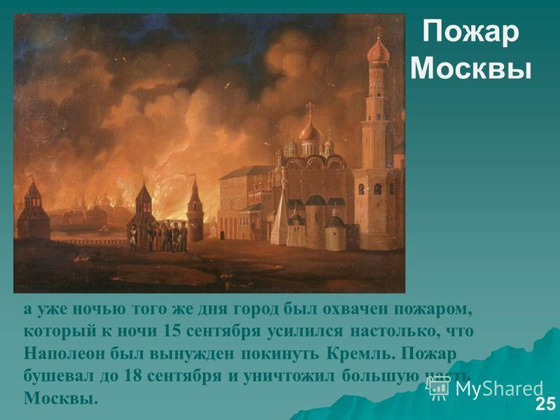 Пожар Москвы а уже ночью того же дня город был охвачен пожаром, который к ночи 15 сентября усилился настолько, что Наполеон был вынужден покинуть Кремль. Пожар бушевал до 18 сентября и уничтожил большую часть Москвы. 25