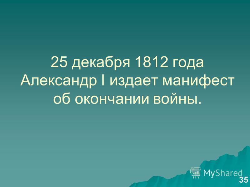 25 декабря 1812 года Александр I издает манифест об окончании войны. 35