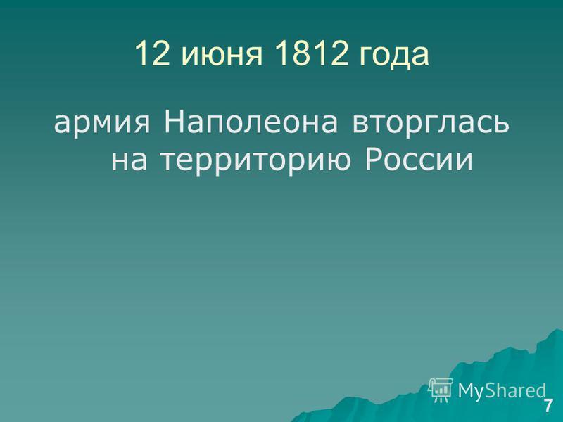 12 июня 1812 года армия Наполеона вторглась на территорию России 7