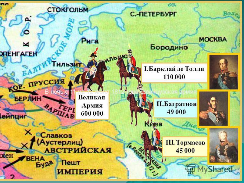 Великая Армия 600 000 II.Багратион 49 000 I.Барклай де Толли 110 000 III.Тормасов 45 000 В ночь с 11 на 12 июня 1812 года французская армия