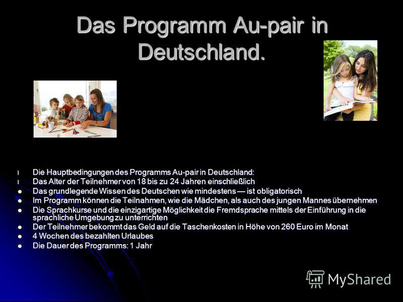 Das Programm Au-pair in Deutschland. l Die Hauptbedingungen des Programms Au-pair in Deutschland: l Das Alter der Teilnehmer von 18 bis zu 24 Jahren einschließlich Das grundlegende Wissen des Deutschen wie mindestens ist obligatorisch Das grundlegend