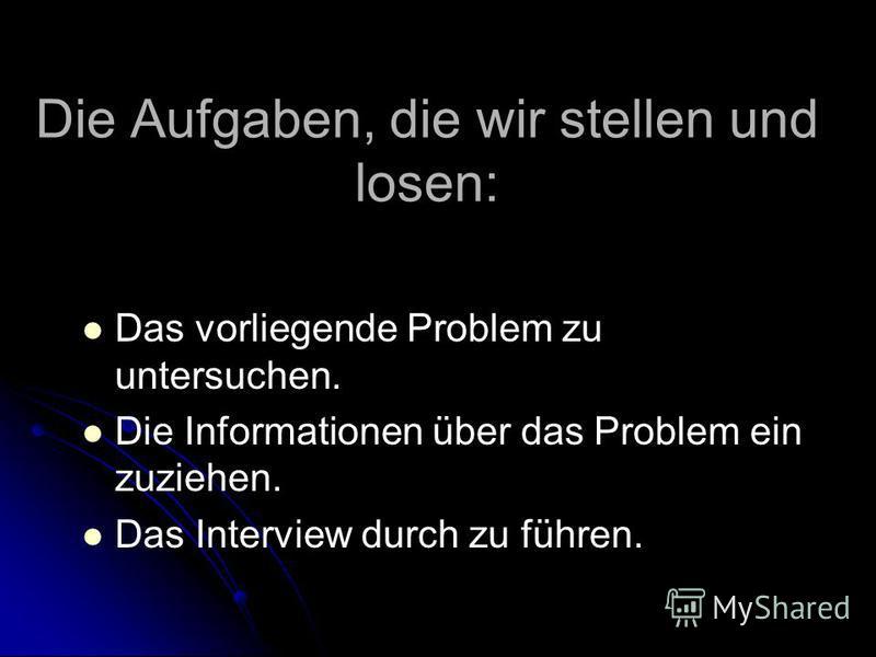 Die Aufgaben, die wir stellen und losen: Das vorliegende Problem zu untersuchen. Die Informationen über das Problem ein zuziehen. Das Interview durch zu führen.